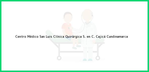Teléfono, Dirección y otros datos de contacto para Centro Médico San Luis Clínica Quirúrgica S. en C., Cajicá, Cundinamarca, Colombia