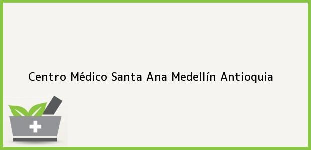 Teléfono, Dirección y otros datos de contacto para Centro Médico Santa Ana, Medellín, Antioquia, Colombia