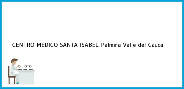 Teléfono, Dirección y otros datos de contacto para CENTRO MEDICO SANTA ISABEL, Palmira, Valle del Cauca, Colombia