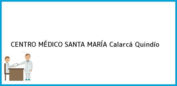 Teléfono, Dirección y otros datos de contacto para CENTRO MÉDICO SANTA MARÍA, Calarcá, Quindío, Colombia