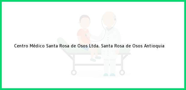 Teléfono, Dirección y otros datos de contacto para Centro Médico Santa Rosa de Osos Ltda., Santa Rosa de Osos, Antioquia, Colombia