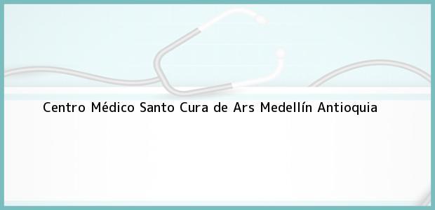 Teléfono, Dirección y otros datos de contacto para Centro Médico Santo Cura de Ars, Medellín, Antioquia, Colombia