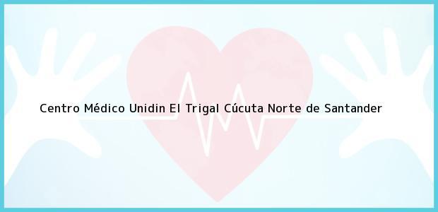 Teléfono, Dirección y otros datos de contacto para Centro Médico Unidin El Trigal, Cúcuta, Norte de Santander, Colombia