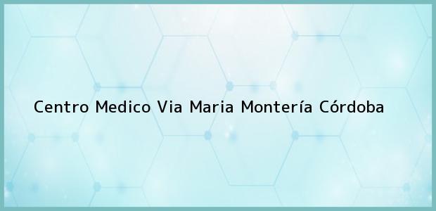 Teléfono, Dirección y otros datos de contacto para Centro Medico Via Maria, Montería, Córdoba, Colombia