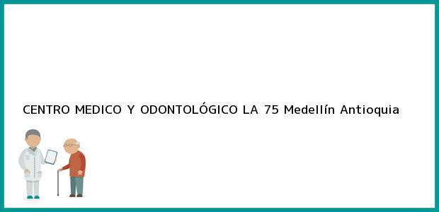 Teléfono, Dirección y otros datos de contacto para CENTRO MEDICO Y ODONTOLÓGICO LA 75, Medellín, Antioquia, Colombia