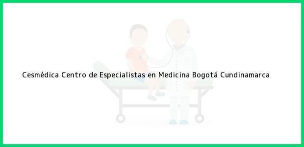 Teléfono, Dirección y otros datos de contacto para Cesmédica Centro de Especialistas en Medicina, Bogotá, Cundinamarca, Colombia