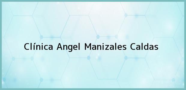 Teléfono, Dirección y otros datos de contacto para Clínica Angel, Manizales, Caldas, Colombia