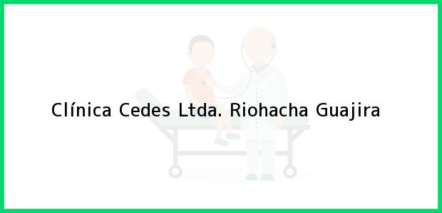 Teléfono, Dirección y otros datos de contacto para Clínica Cedes Ltda., Riohacha, Guajira, Colombia