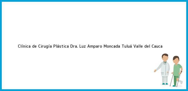 Teléfono, Dirección y otros datos de contacto para Clínica de Cirugía Plástica Dra. Luz Amparo Moncada, Tuluá, Valle del Cauca, Colombia