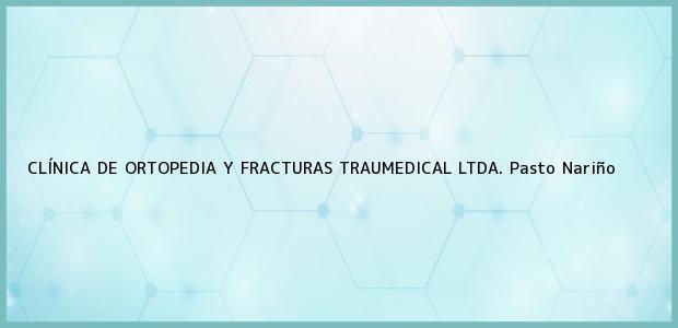 Teléfono, Dirección y otros datos de contacto para CLÍNICA DE ORTOPEDIA Y FRACTURAS TRAUMEDICAL LTDA., Pasto, Nariño, Colombia