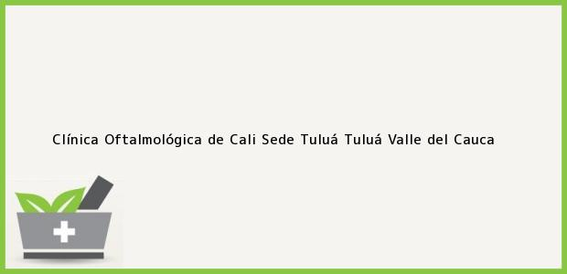 Teléfono, Dirección y otros datos de contacto para Clínica Oftalmológica de Cali Sede Tuluá, Tuluá, Valle del Cauca, Colombia