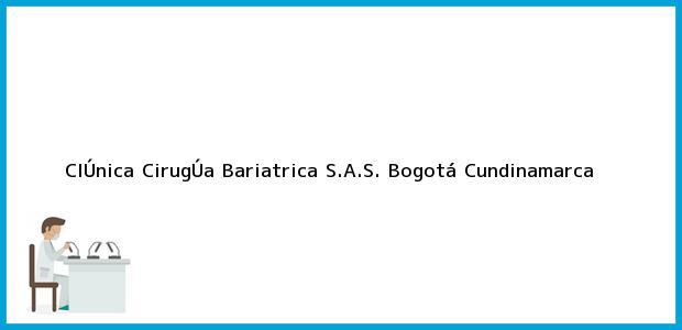 Teléfono, Dirección y otros datos de contacto para ClÚnica CirugÚa Bariatrica S.A.S., Bogotá, Cundinamarca, Colombia