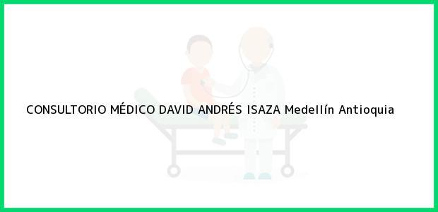 Teléfono, Dirección y otros datos de contacto para CONSULTORIO MÉDICO DAVID ANDRÉS ISAZA, Medellín, Antioquia, Colombia