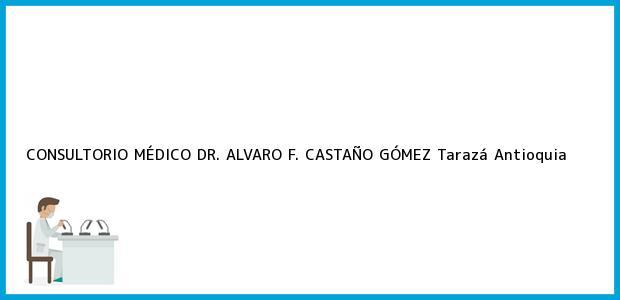 Teléfono, Dirección y otros datos de contacto para CONSULTORIO MÉDICO DR. ALVARO F. CASTAÑO GÓMEZ, Tarazá, Antioquia, Colombia