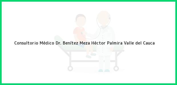 Teléfono, Dirección y otros datos de contacto para Consultorio Médico Dr. Benítez Meza Héctor, Palmira, Valle del Cauca, Colombia
