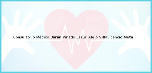Teléfono, Dirección y otros datos de contacto para Consultorio Médico Durán Pinedo Jesús Alejo, Villavicencio, Meta, Colombia