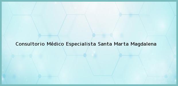 Teléfono, Dirección y otros datos de contacto para Consultorio Médico Especialista, Santa Marta, Magdalena, Colombia