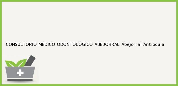 Teléfono, Dirección y otros datos de contacto para CONSULTORIO MÉDICO ODONTOLÓGICO ABEJORRAL, Abejorral, Antioquia, Colombia