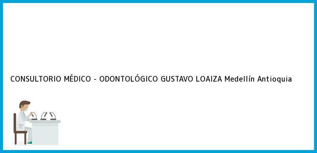 Teléfono, Dirección y otros datos de contacto para CONSULTORIO MÉDICO - ODONTOLÓGICO GUSTAVO LOAIZA, Medellín, Antioquia, Colombia