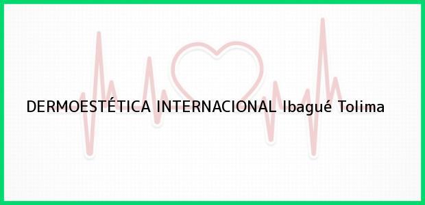 Teléfono, Dirección y otros datos de contacto para DERMOESTÉTICA INTERNACIONAL, Ibagué, Tolima, Colombia