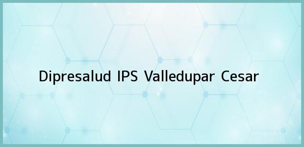 Teléfono, Dirección y otros datos de contacto para Dipresalud IPS, Valledupar, Cesar, Colombia