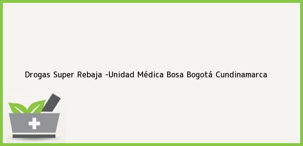 Teléfono, Dirección y otros datos de contacto para Drogas Super Rebaja -Unidad Médica Bosa, Bogotá, Cundinamarca, Colombia
