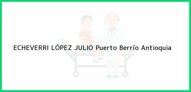 Teléfono, Dirección y otros datos de contacto para ECHEVERRI LÓPEZ JULIO, Puerto Berrío, Antioquia, Colombia