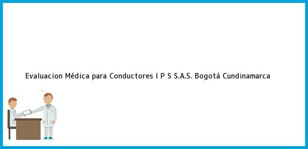 Teléfono, Dirección y otros datos de contacto para Evaluacion Médica para Conductores I P S S.A.S., Bogotá, Cundinamarca, Colombia