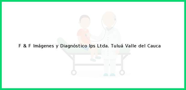 Teléfono, Dirección y otros datos de contacto para F & F Imágenes y Diagnóstico Ips Ltda., Tuluá, Valle del Cauca, Colombia