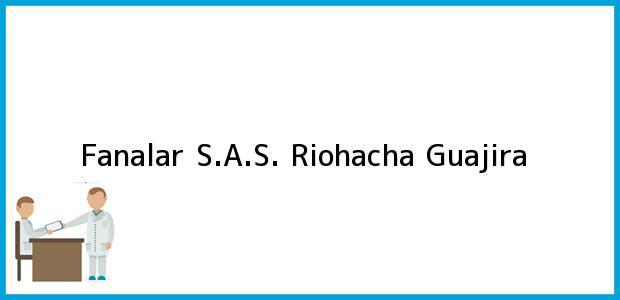 Teléfono, Dirección y otros datos de contacto para Fanalar S.A.S., Riohacha, Guajira, Colombia