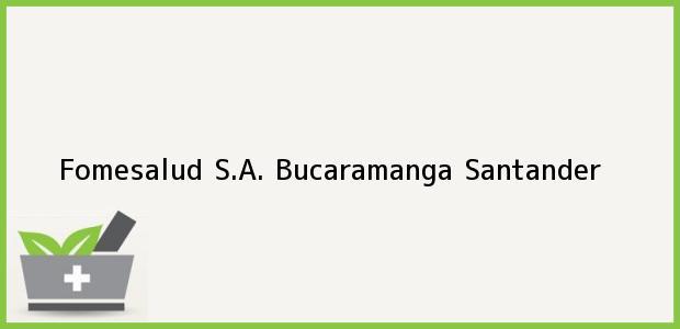 Teléfono, Dirección y otros datos de contacto para Fomesalud S.A., Bucaramanga, Santander, Colombia