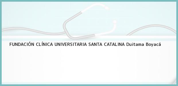 Teléfono, Dirección y otros datos de contacto para FUNDACIÓN CLÍNICA UNIVERSITARIA SANTA CATALINA, Duitama, Boyacá, Colombia