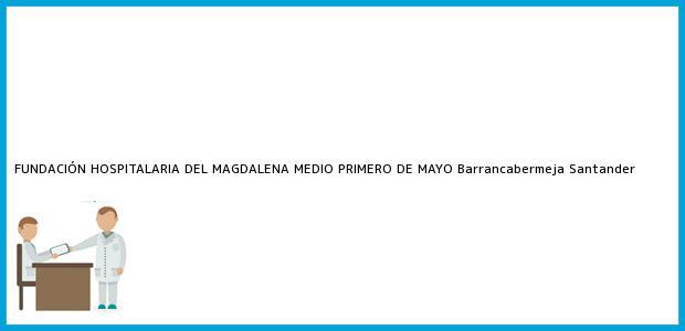Teléfono, Dirección y otros datos de contacto para FUNDACIÓN HOSPITALARIA DEL MAGDALENA MEDIO PRIMERO DE MAYO, Barrancabermeja, Santander, Colombia