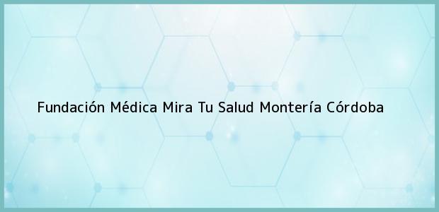 Teléfono, Dirección y otros datos de contacto para Fundación Médica Mira Tu Salud, Montería, Córdoba, Colombia