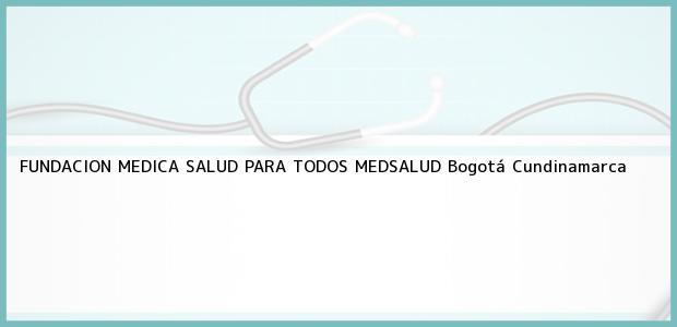 Teléfono, Dirección y otros datos de contacto para FUNDACION MEDICA SALUD PARA TODOS MEDSALUD, Bogotá, Cundinamarca, Colombia