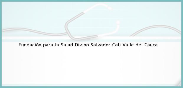 Teléfono, Dirección y otros datos de contacto para Fundación para la Salud Divino Salvador, Cali, Valle del Cauca, Colombia