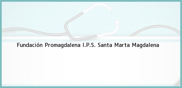 Teléfono, Dirección y otros datos de contacto para Fundación Promagdalena I.P.S., Santa Marta, Magdalena, Colombia