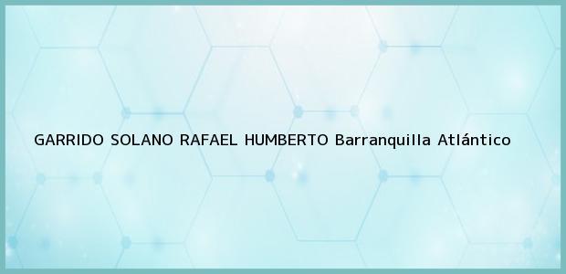 Teléfono, Dirección y otros datos de contacto para GARRIDO SOLANO RAFAEL HUMBERTO, Barranquilla, Atlántico, Colombia