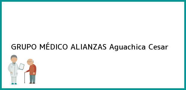 Teléfono, Dirección y otros datos de contacto para GRUPO MÉDICO ALIANZAS, Aguachica, Cesar, Colombia