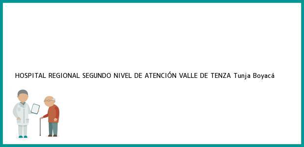 Teléfono, Dirección y otros datos de contacto para HOSPITAL REGIONAL SEGUNDO NIVEL DE ATENCIÓN VALLE DE TENZA, Tunja, Boyacá, Colombia