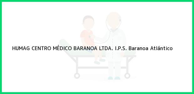 Teléfono, Dirección y otros datos de contacto para HUMAG CENTRO MÉDICO BARANOA LTDA. I.P.S., Baranoa, Atlántico, Colombia