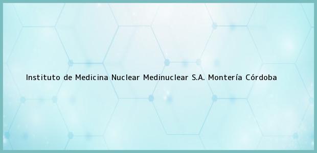 Teléfono, Dirección y otros datos de contacto para Instituto de Medicina Nuclear Medinuclear S.A., Montería, Córdoba, Colombia