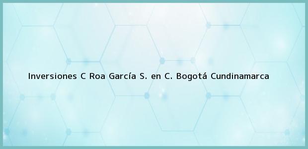 Teléfono, Dirección y otros datos de contacto para Inversiones C Roa García S. en C., Bogotá, Cundinamarca, Colombia