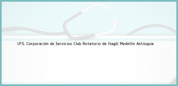 Teléfono, Dirección y otros datos de contacto para I.P.S. Corporación de Servicios Club Rotatorio de Itagüí, Medellín, Antioquia, Colombia