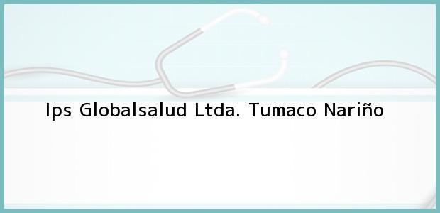 Teléfono, Dirección y otros datos de contacto para Ips Globalsalud Ltda., Tumaco, Nariño, Colombia