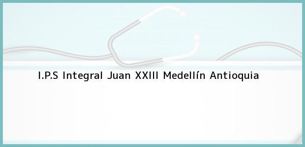 Teléfono, Dirección y otros datos de contacto para I.P.S Integral Juan XXIII, Medellín, Antioquia, Colombia