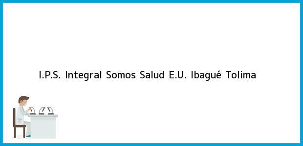 Teléfono, Dirección y otros datos de contacto para I.P.S. Integral Somos Salud E.U., Ibagué, Tolima, Colombia