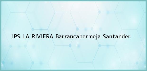 Teléfono, Dirección y otros datos de contacto para IPS LA RIVIERA, Barrancabermeja, Santander, Colombia