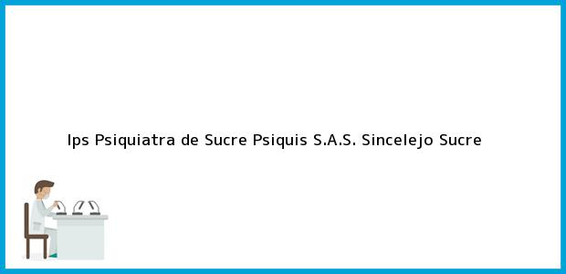 Teléfono, Dirección y otros datos de contacto para Ips Psiquiatra de Sucre Psiquis S.A.S., Sincelejo, Sucre, Colombia
