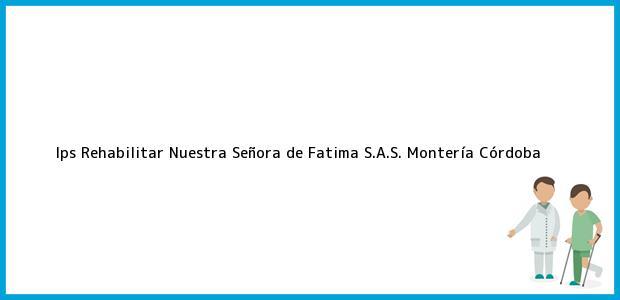 Teléfono, Dirección y otros datos de contacto para Ips Rehabilitar Nuestra Señora de Fatima S.A.S., Montería, Córdoba, Colombia
